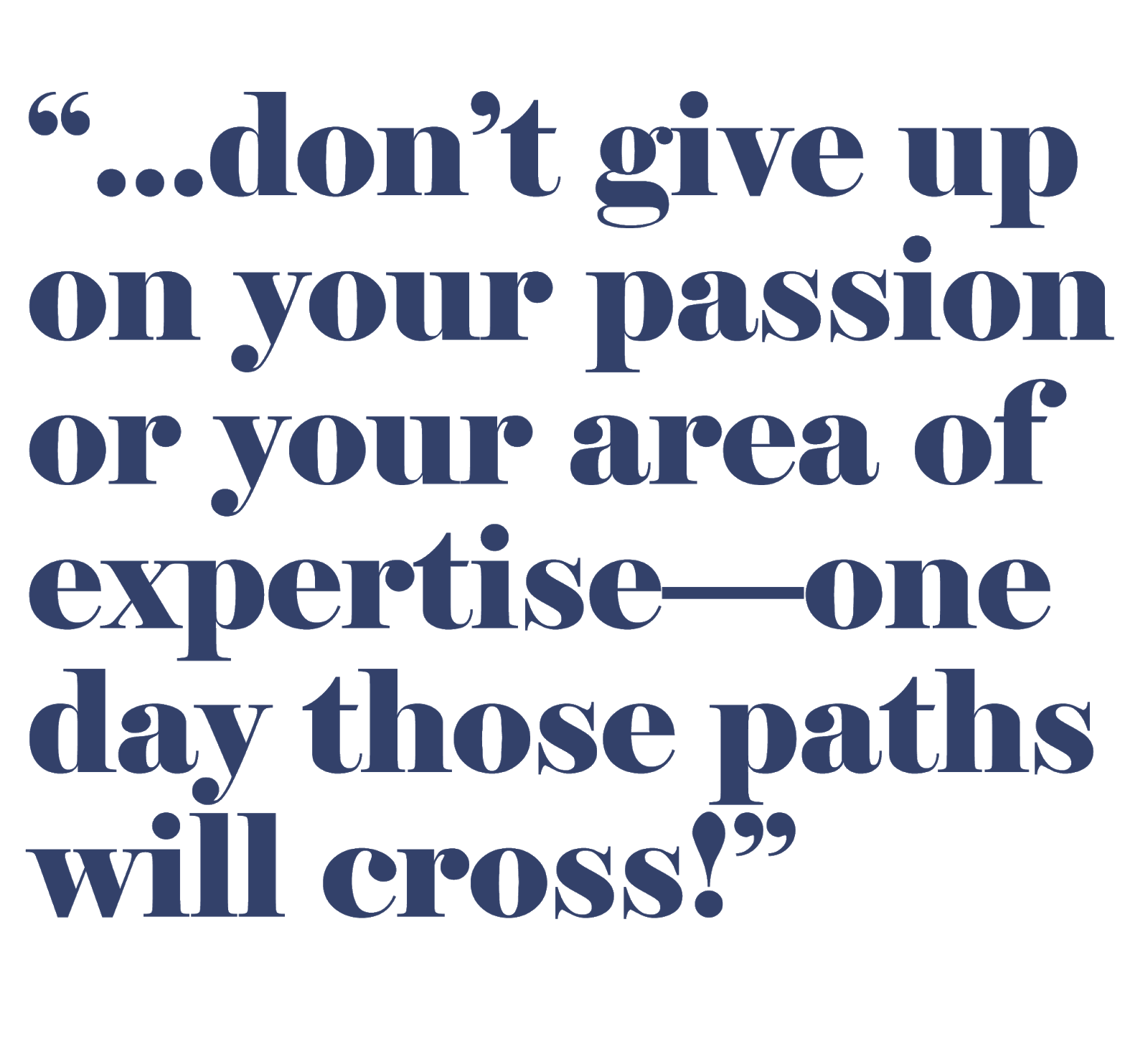"Pullquote: ""... don't give up on your passion or your area of expertise—one day those paths will cross!"""